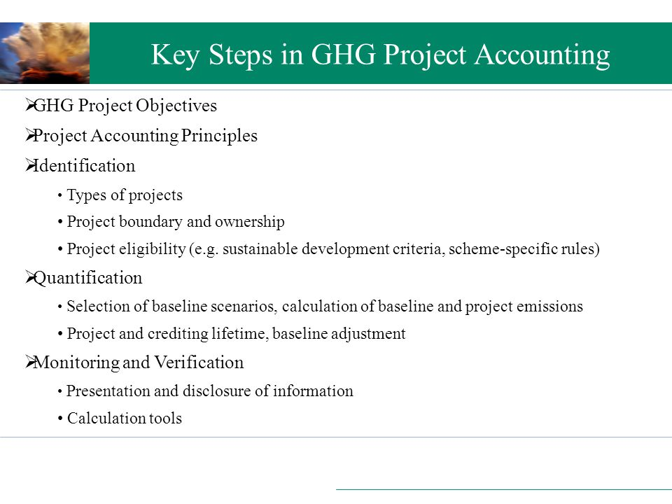 Setting the scene Key Steps in GHG Project Accounting  GHG Project Objectives  Project Accounting Principles  Identification Types of projects Project boundary and ownership Project eligibility (e.g.