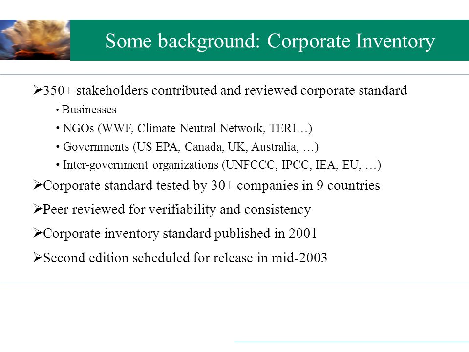 Setting the scene Some background: Corporate Inventory  350+ stakeholders contributed and reviewed corporate standard Businesses NGOs (WWF, Climate Neutral Network, TERI…) Governments (US EPA, Canada, UK, Australia, …) Inter-government organizations (UNFCCC, IPCC, IEA, EU, …)  Corporate standard tested by 30+ companies in 9 countries  Peer reviewed for verifiability and consistency  Corporate inventory standard published in 2001  Second edition scheduled for release in mid-2003
