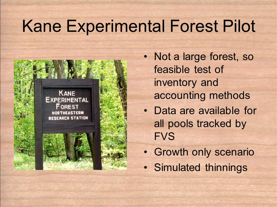 Kane Experimental Forest Pilot Not a large forest, so feasible test of inventory and accounting methods Data are available for all pools tracked by FVS Growth only scenario Simulated thinnings
