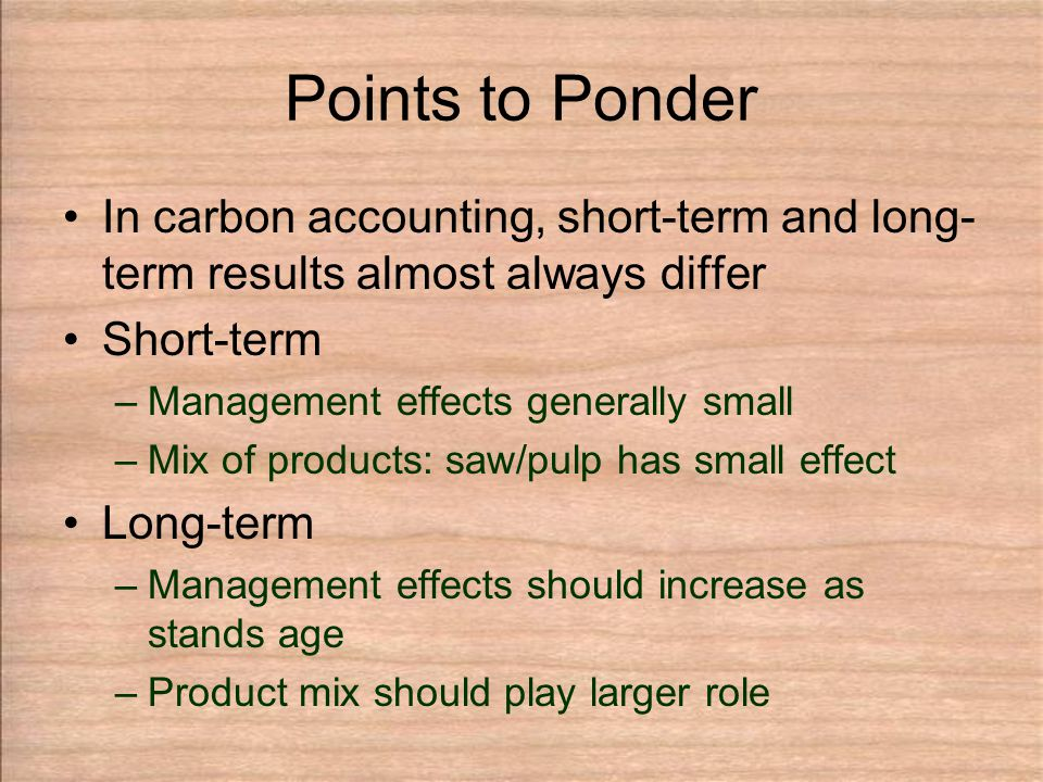 Points to Ponder In carbon accounting, short-term and long- term results almost always differ Short-term –Management effects generally small –Mix of products: saw/pulp has small effect Long-term –Management effects should increase as stands age –Product mix should play larger role