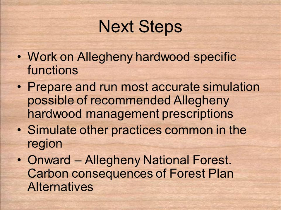 Next Steps Work on Allegheny hardwood specific functions Prepare and run most accurate simulation possible of recommended Allegheny hardwood management prescriptions Simulate other practices common in the region Onward – Allegheny National Forest.