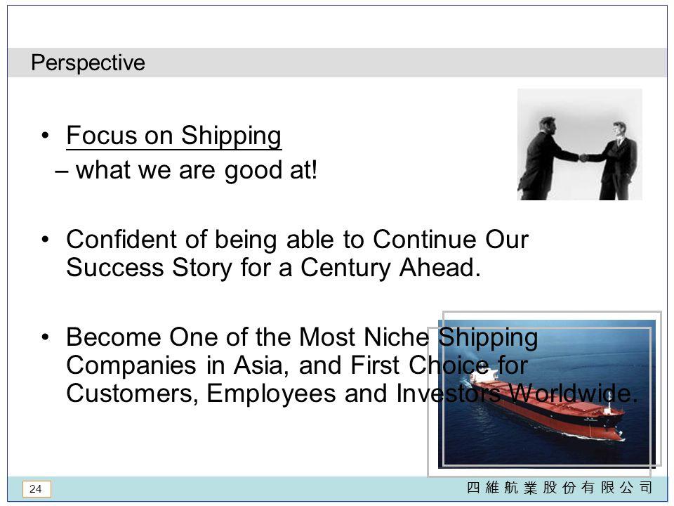 24 四 維 航 業 股 份 有 限 公 司四 維 航 業 股 份 有 限 公 司 Perspective Focus on Shipping – what we are good at.
