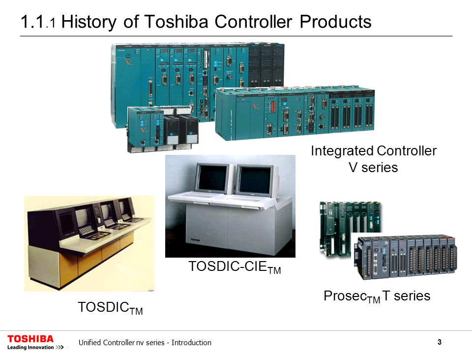 4Unified Controller nv series - Introduction 1.1.2 Chronology of Toshiba Controller Products 19751980198519901995200020052010 (year) Power General Industry Iron / Steel Water Treatment Electric Machinery TOSDIC TM CIEMAC TM CIEMAC TM -DS TOSMATIC TM -16A PC100PC200 MC20 PC50 TOSMATIC TM -12A PROSEC TM -2000 TOSDIC TM P2000 PROSEC TM EX series PROSEC TM T series Integrated Controller V series Highway Facility Building Automation Unified Controller nv series Controller for Power Station ▲ CIE Integration ▲ Integrated controller ▲ Unified controller