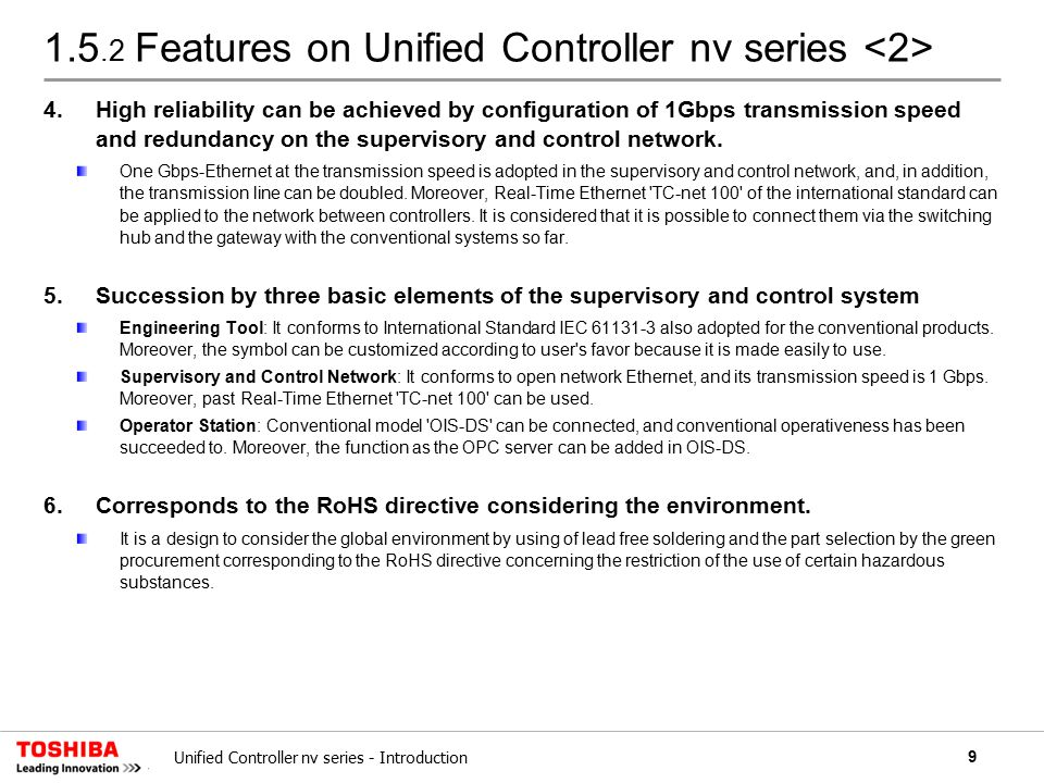 9Unified Controller nv series - Introduction 1.5.2 Features on Unified Controller nv series 4.High reliability can be achieved by configuration of 1Gbps transmission speed and redundancy on the supervisory and control network.