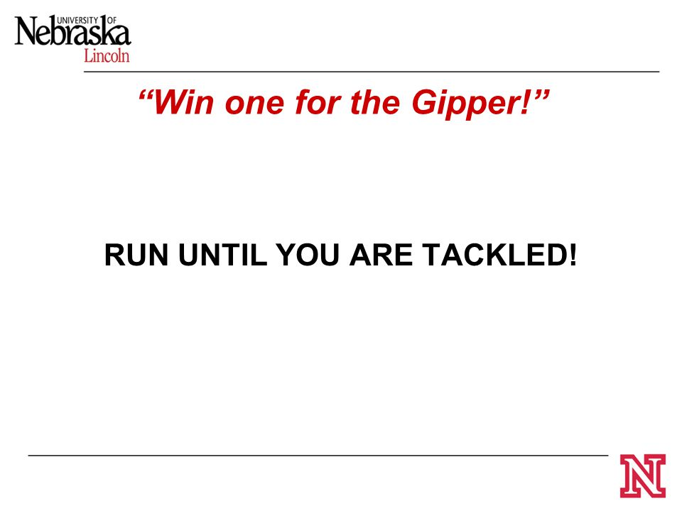 "RUN UNTIL YOU ARE TACKLED! ""Win one for the Gipper!"""