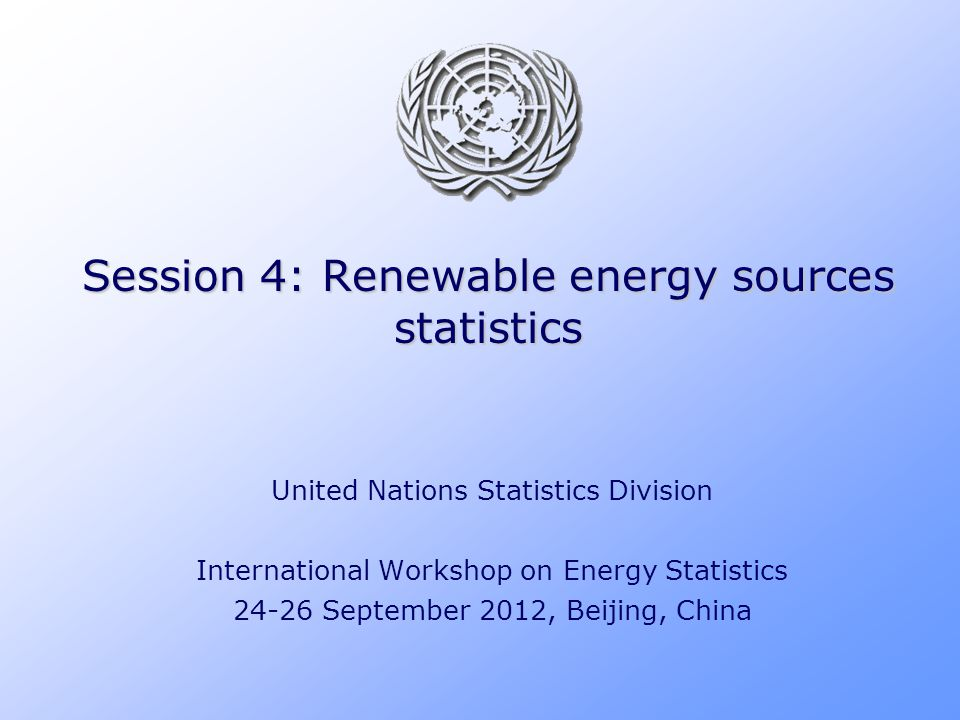 Session 4: Renewable energy sources statistics United Nations Statistics Division International Workshop on Energy Statistics 24-26 September 2012, Be