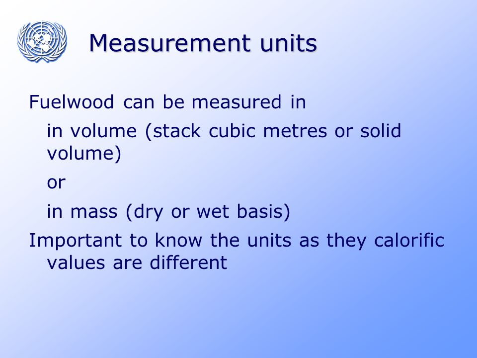 Measurement units Fuelwood can be measured in in volume (stack cubic metres or solid volume) or in mass (dry or wet basis) Important to know the units as they calorific values are different