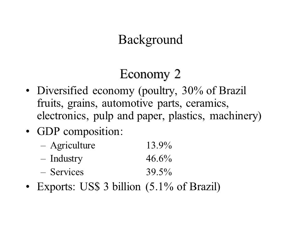 Background Economy 2 Diversified economy (poultry, 30% of Brazil fruits, grains, automotive parts, ceramics, electronics, pulp and paper, plastics, machinery) GDP composition: –Agriculture13.9% –Industry46.6% –Services39.5% Exports: US$ 3 billion (5.1% of Brazil)