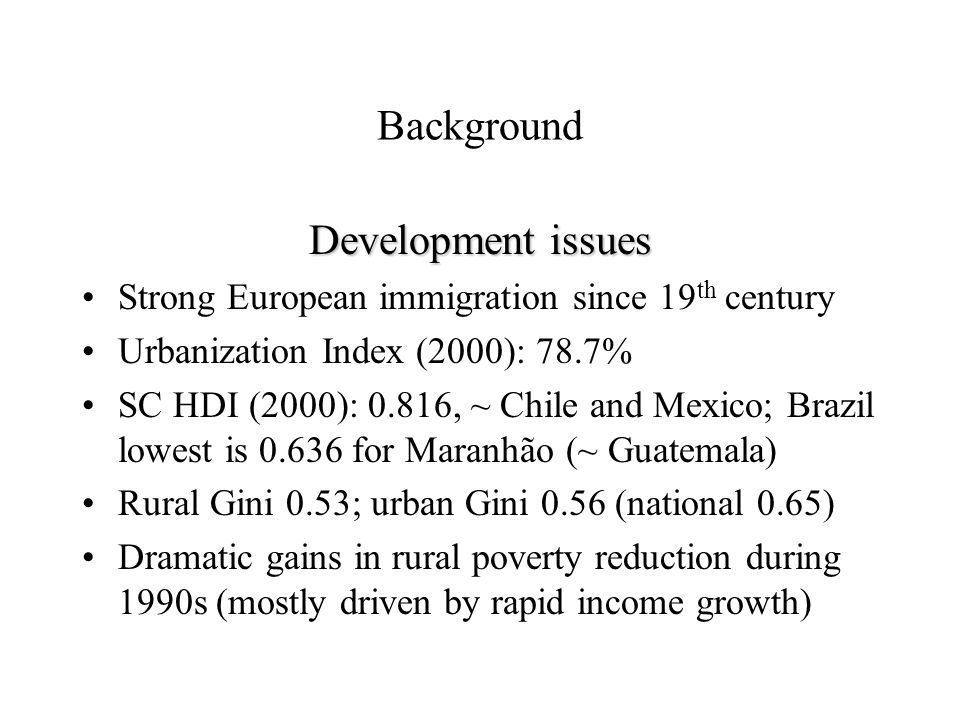 Background Development issues Strong European immigration since 19 th century Urbanization Index (2000): 78.7% SC HDI (2000): 0.816, ~ Chile and Mexico; Brazil lowest is 0.636 for Maranhão (~ Guatemala) Rural Gini 0.53; urban Gini 0.56 (national 0.65) Dramatic gains in rural poverty reduction during 1990s (mostly driven by rapid income growth)