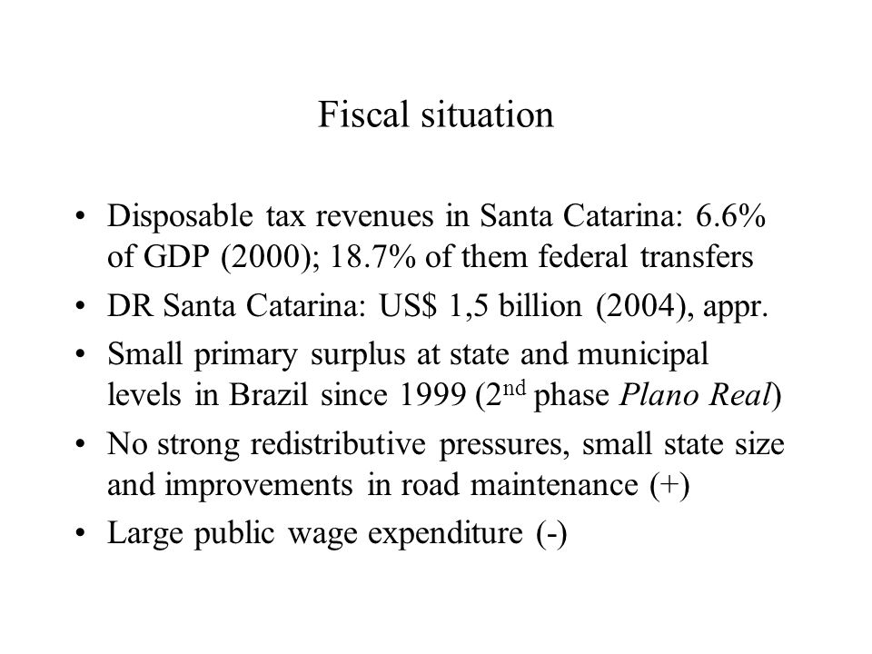 Fiscal situation Disposable tax revenues in Santa Catarina: 6.6% of GDP (2000); 18.7% of them federal transfers DR Santa Catarina: US$ 1,5 billion (2004), appr.