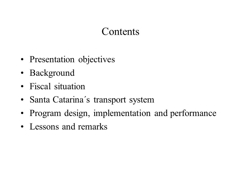 Contents Presentation objectives Background Fiscal situation Santa Catarina´s transport system Program design, implementation and performance Lessons and remarks