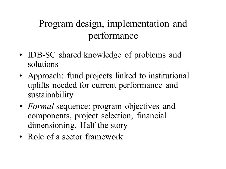 Program design, implementation and performance IDB-SC shared knowledge of problems and solutions Approach: fund projects linked to institutional uplifts needed for current performance and sustainability Formal sequence: program objectives and components, project selection, financial dimensioning.