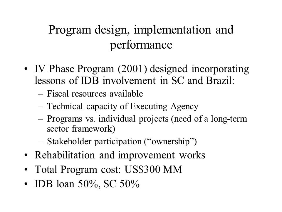 Program design, implementation and performance IV Phase Program (2001) designed incorporating lessons of IDB involvement in SC and Brazil: –Fiscal resources available –Technical capacity of Executing Agency –Programs vs.