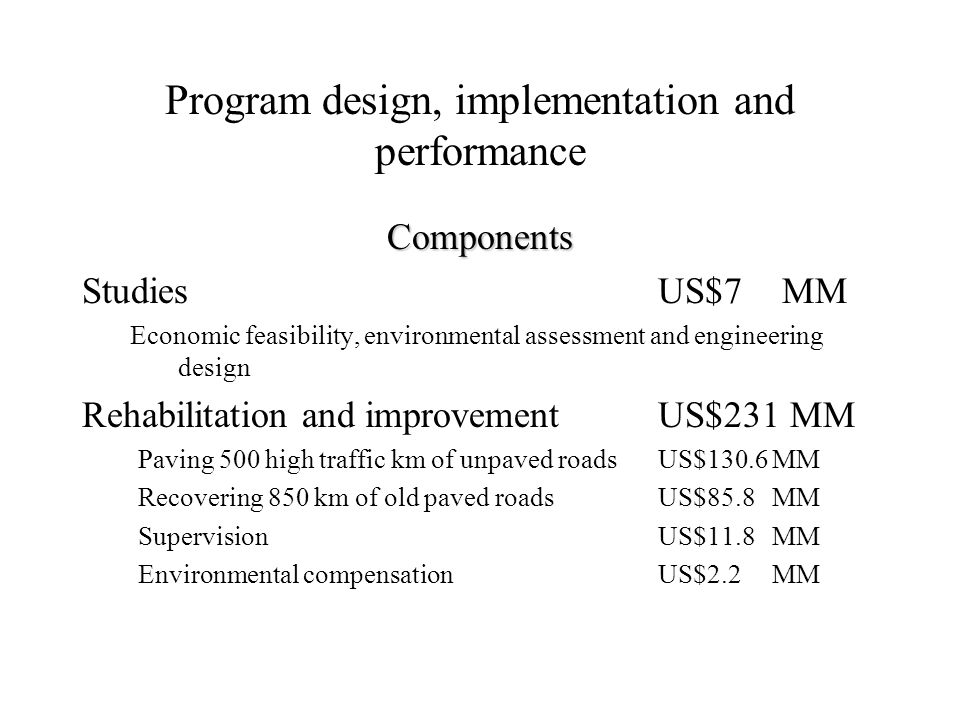 Program design, implementation and performance Components Studies US$7 MM Economic feasibility, environmental assessment and engineering design Rehabilitation and improvement US$231 MM Paving 500 high traffic km of unpaved roads US$130.6 MM Recovering 850 km of old paved roads US$85.8 MM Supervision US$11.8 MM Environmental compensation US$2.2 MM
