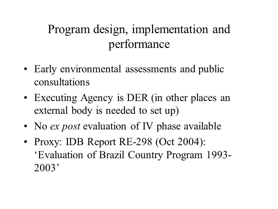 Program design, implementation and performance Early environmental assessments and public consultations Executing Agency is DER (in other places an external body is needed to set up) No ex post evaluation of IV phase available Proxy: IDB Report RE-298 (Oct 2004): 'Evaluation of Brazil Country Program 1993- 2003'