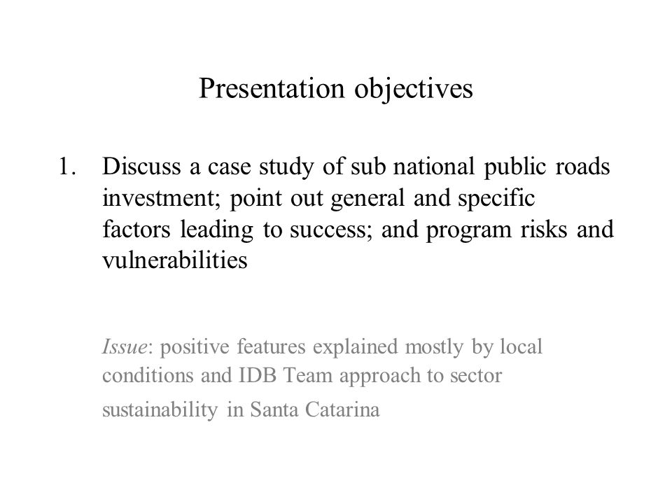 Presentation objectives 1.Discuss a case study of sub national public roads investment; point out general and specific factors leading to success; and program risks and vulnerabilities Issue: positive features explained mostly by local conditions and IDB Team approach to sector sustainability in Santa Catarina