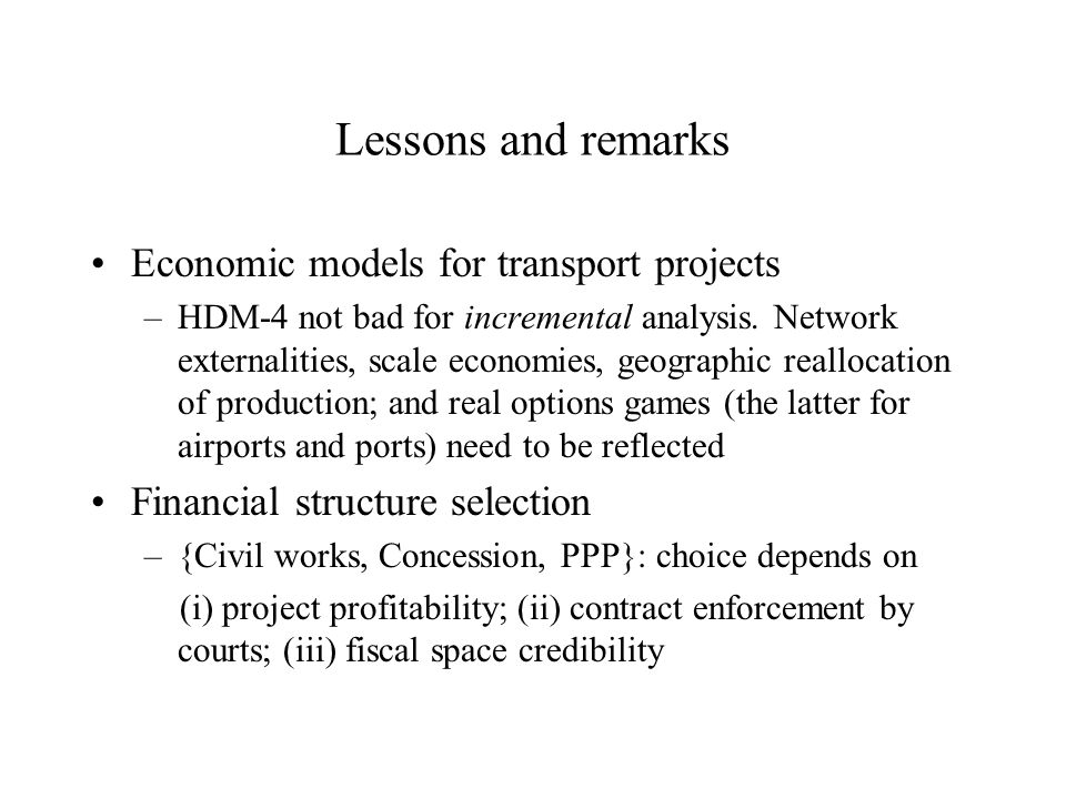 Lessons and remarks Economic models for transport projects –HDM-4 not bad for incremental analysis.