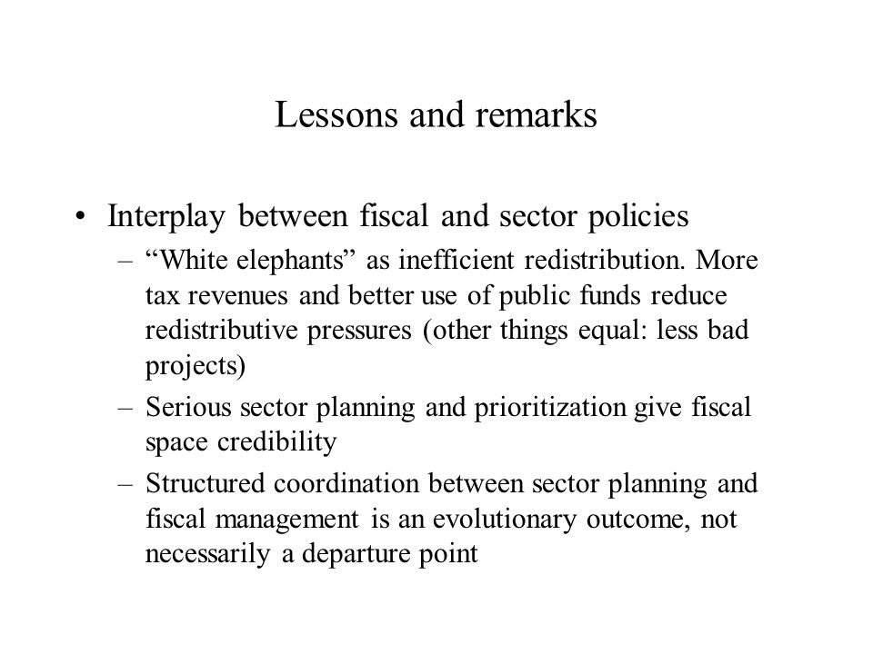 Lessons and remarks Interplay between fiscal and sector policies – White elephants as inefficient redistribution.