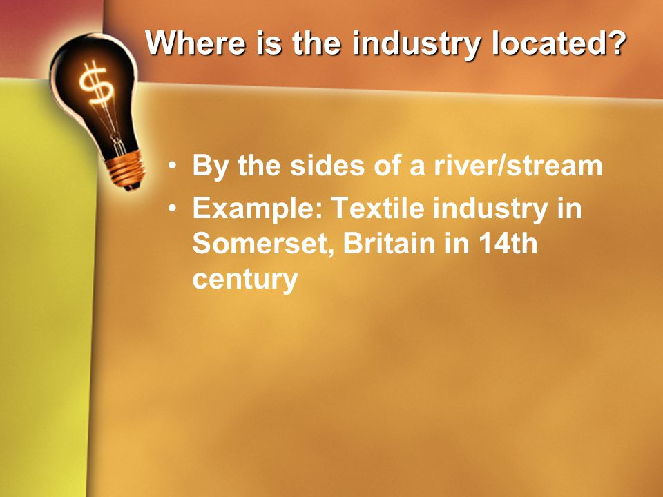 Where is the industry located? By the sides of a river/stream Example: Textile industry in Somerset, Britain in 14th century