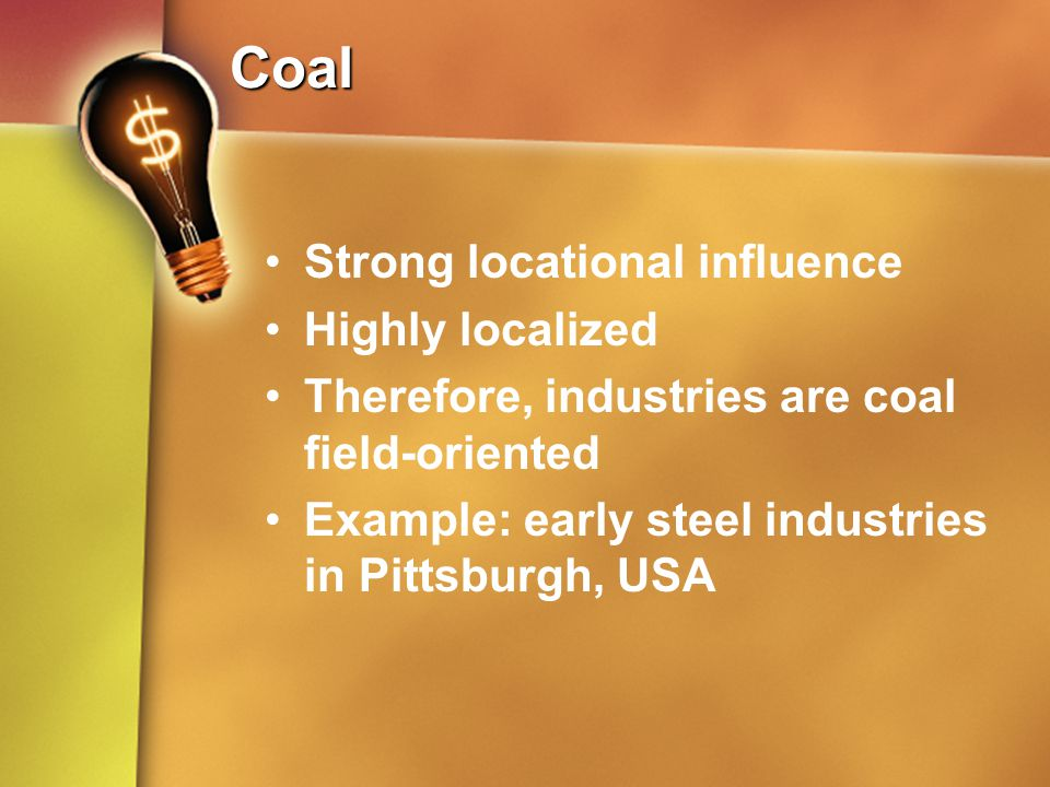 Coal Strong locational influence Highly localized Therefore, industries are coal field-oriented Example: early steel industries in Pittsburgh, USA