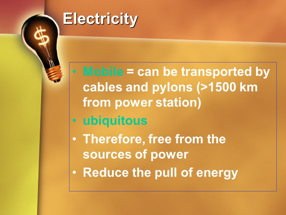 Electricity Mobile = can be transported by cables and pylons (>1500 km from power station) ubiquitous Therefore, free from the sources of power Reduce
