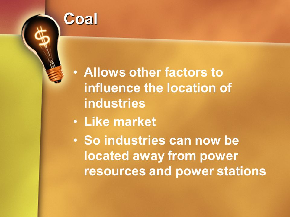 Coal Allows other factors to influence the location of industries Like market So industries can now be located away from power resources and power sta