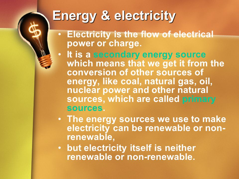 Energy & electricity Electricity is the flow of electrical power or charge. It is a secondary energy source which means that we get it from the conver