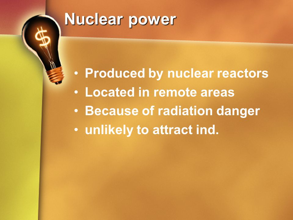Nuclear power Produced by nuclear reactors Located in remote areas Because of radiation danger unlikely to attract ind.