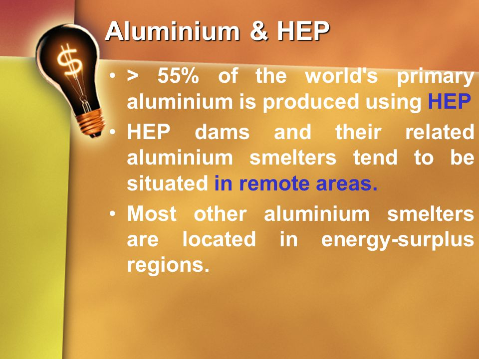 Aluminium & HEP > 55% of the world's primary aluminium is produced using HEP HEP dams and their related aluminium smelters tend to be situated in remo