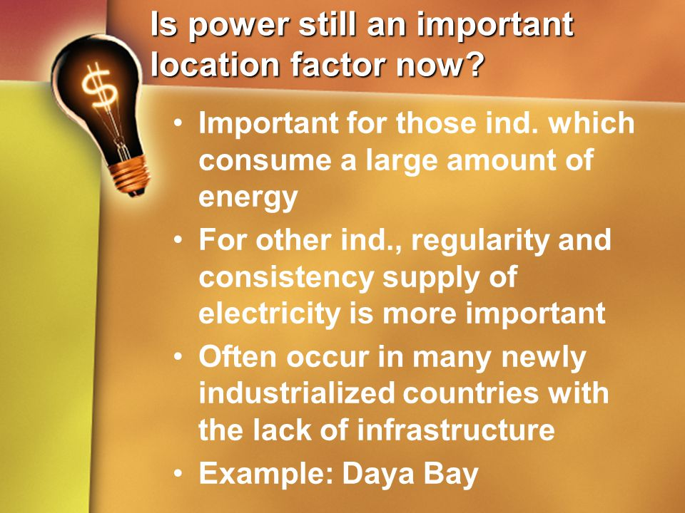 Is power still an important location factor now? Important for those ind. which consume a large amount of energy For other ind., regularity and consis