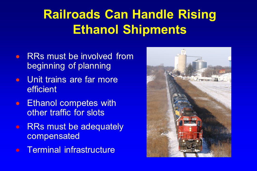 Railroads Can Handle Rising Ethanol Shipments  RRs must be involved from beginning of planning  Unit trains are far more efficient  Ethanol competes with other traffic for slots  RRs must be adequately compensated  Terminal infrastructure