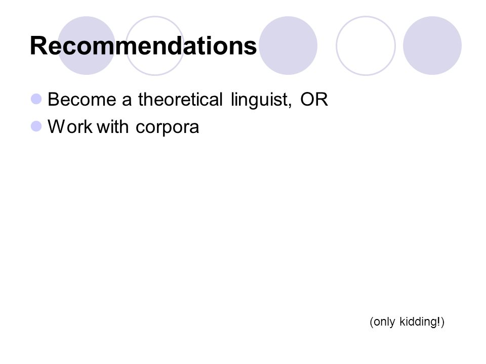 Recommendations Become a theoretical linguist, OR Work with corpora (only kidding!)