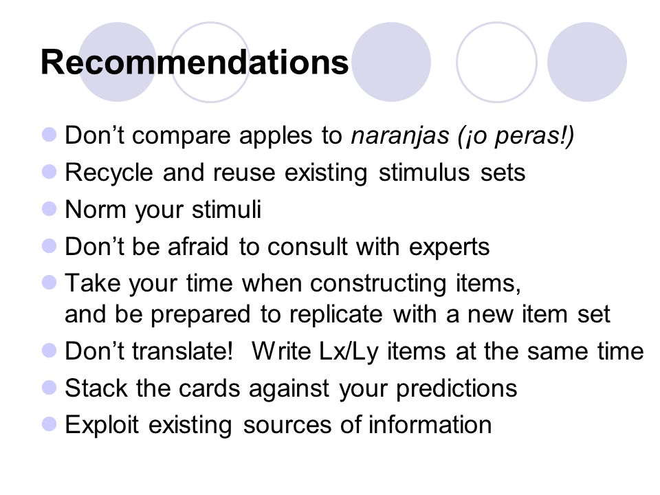 Recommendations Don't compare apples to naranjas (¡o peras!) Recycle and reuse existing stimulus sets Norm your stimuli Don't be afraid to consult with experts Take your time when constructing items, and be prepared to replicate with a new item set Don't translate.