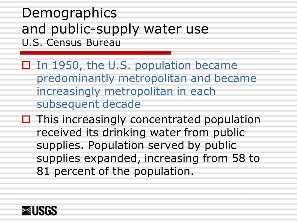 Demographics and public-supply water use U.S. Census Bureau  In 1950, the U.S.