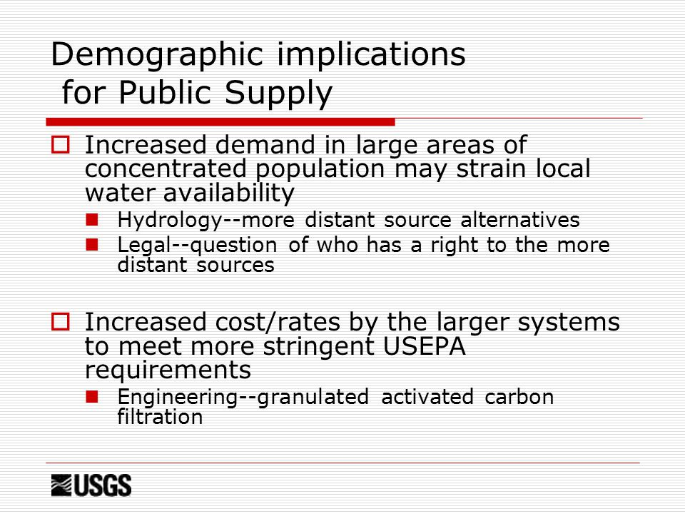 Demographic implications for Public Supply  Increased demand in large areas of concentrated population may strain local water availability Hydrology--more distant source alternatives Legal--question of who has a right to the more distant sources  Increased cost/rates by the larger systems to meet more stringent USEPA requirements Engineering--granulated activated carbon filtration