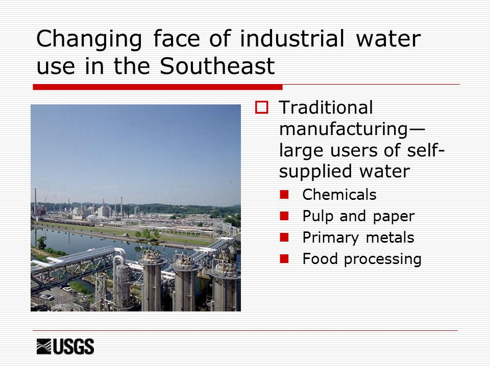 Changing face of industrial water use in the Southeast  Traditional manufacturing— large users of self- supplied water Chemicals Pulp and paper Primary metals Food processing