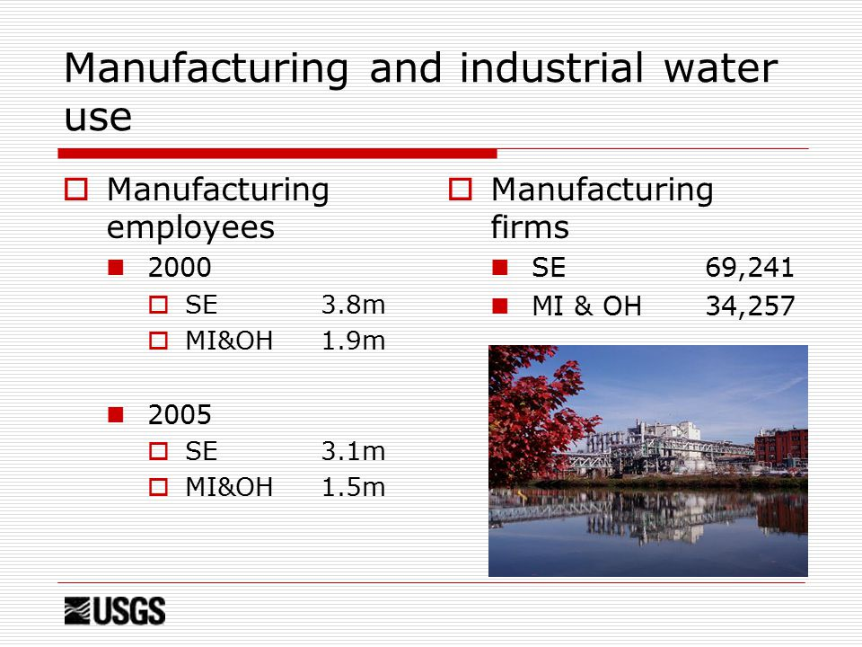 Manufacturing and industrial water use  Manufacturing employees 2000  SE 3.8m  MI&OH 1.9m 2005  SE 3.1m  MI&OH 1.5m  Manufacturing firms SE69,241 MI & OH34,257
