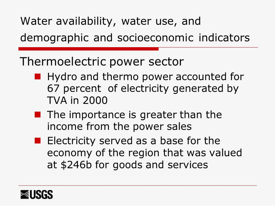 Water availability, water use, and demographic and socioeconomic indicators Thermoelectric power sector Hydro and thermo power accounted for 67 percent of electricity generated by TVA in 2000 The importance is greater than the income from the power sales Electricity served as a base for the economy of the region that was valued at $246b for goods and services