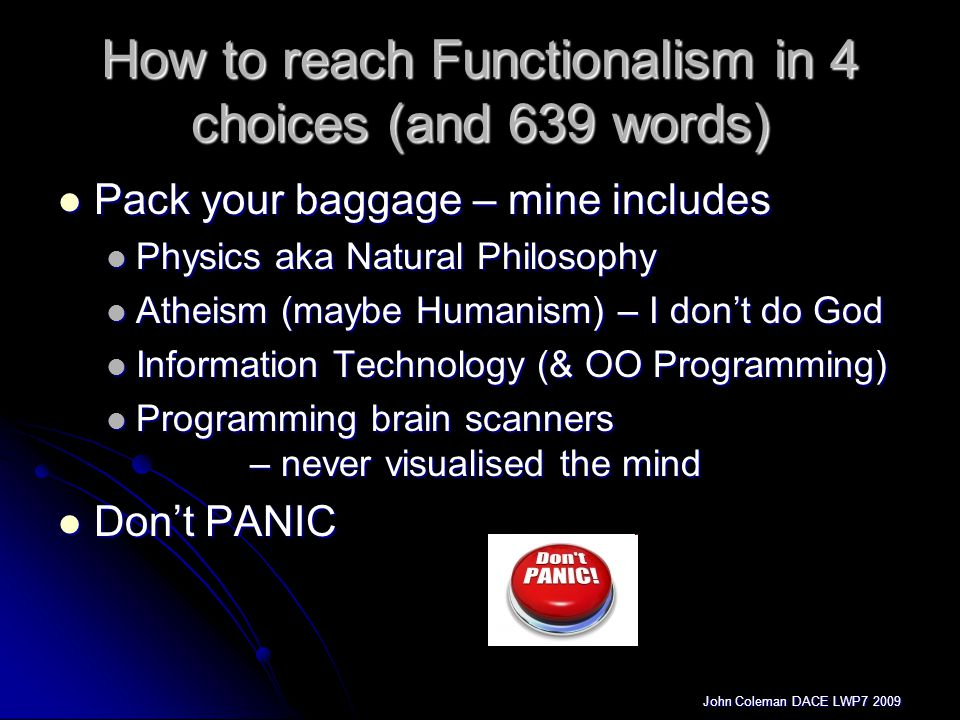 John Coleman DACE LWP7 2009 How to reach Functionalism in 4 choices (and 639 words) Pack your baggage – mine includes Pack your baggage – mine includes Physics aka Natural Philosophy Physics aka Natural Philosophy Atheism (maybe Humanism) – I don't do God Atheism (maybe Humanism) – I don't do God Information Technology (& OO Programming) Information Technology (& OO Programming) Programming brain scanners – never visualised the mind Programming brain scanners – never visualised the mind Don't PANIC Don't PANIC