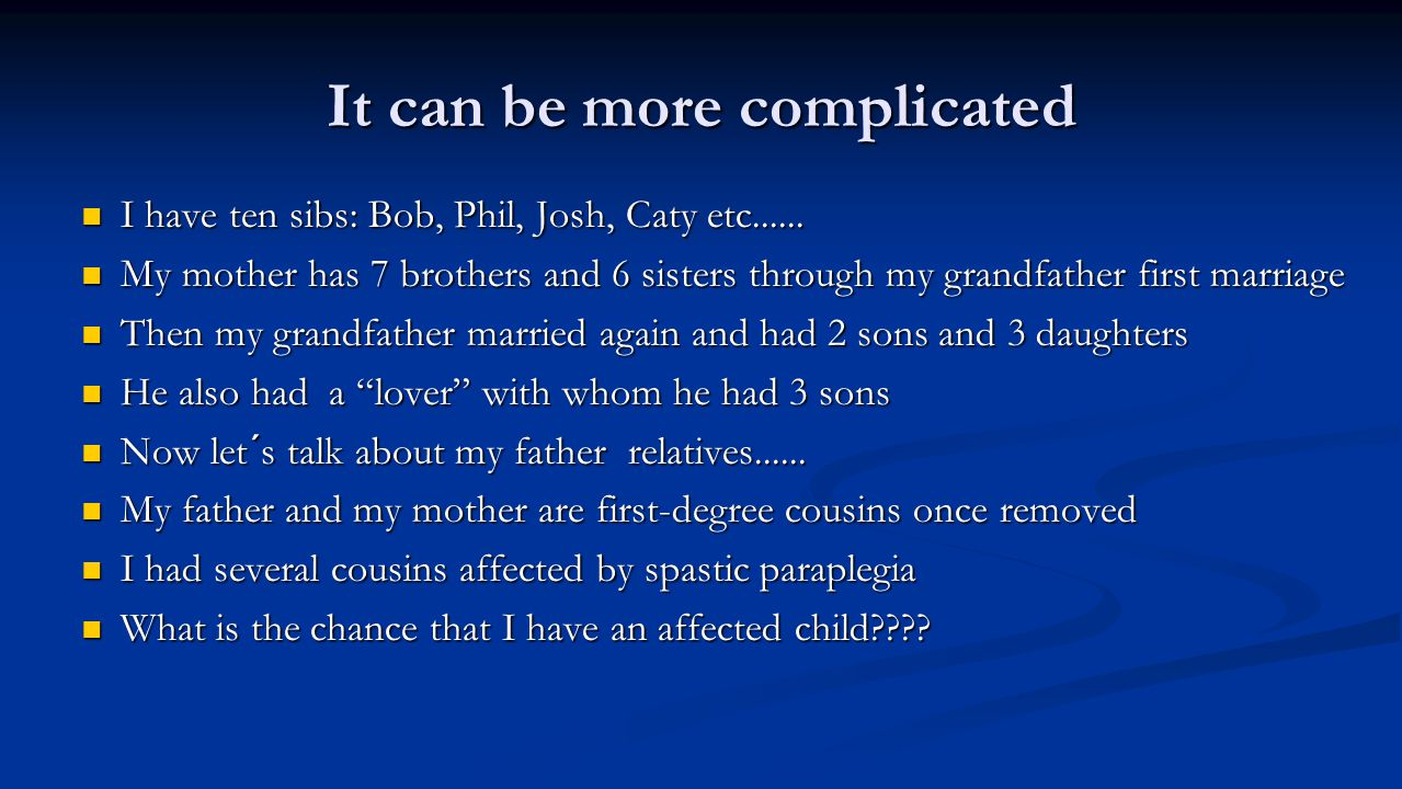 It can be more complicated I have ten sibs: Bob, Phil, Josh, Caty etc...... I have ten sibs: Bob, Phil, Josh, Caty etc...... My mother has 7 brothers