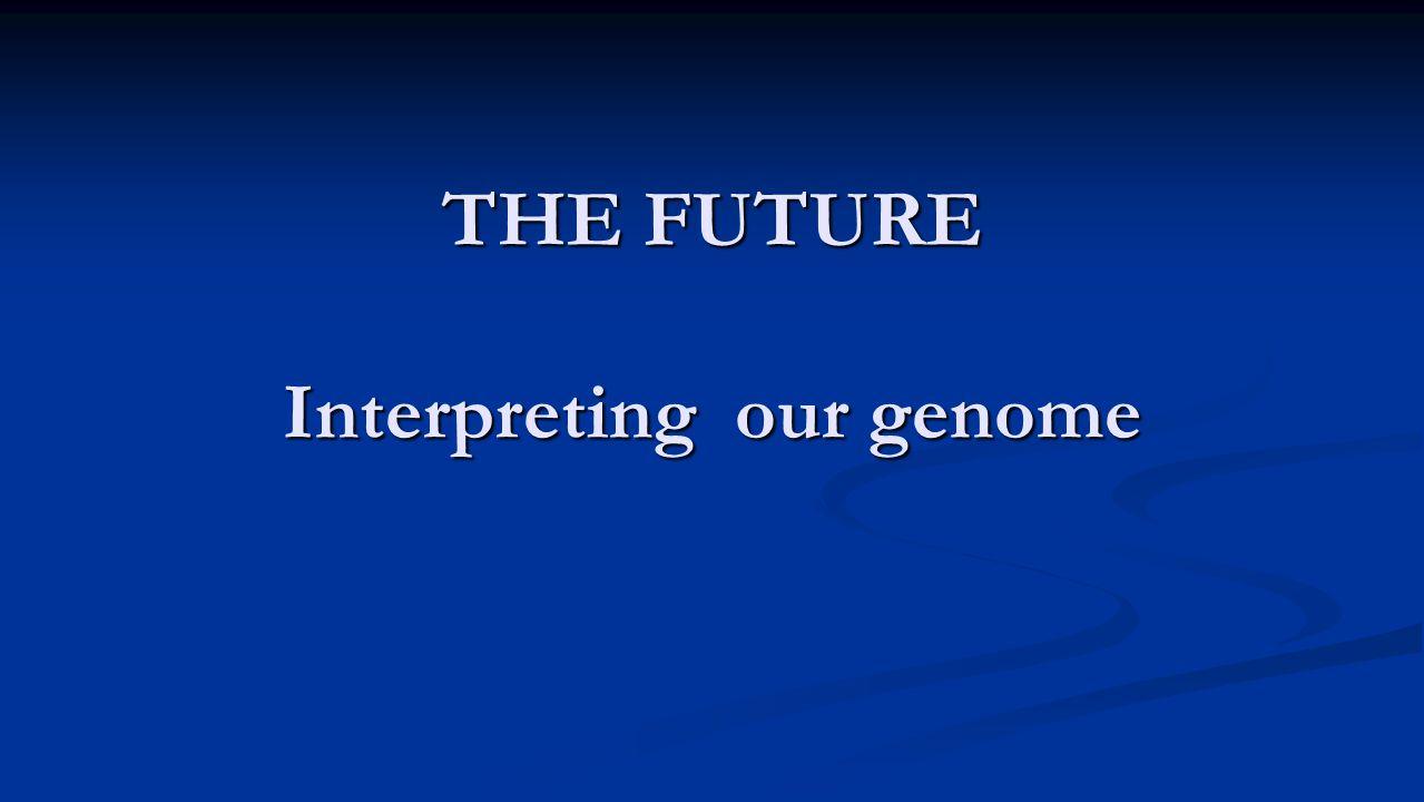 THE FUTURE Interpreting our genome