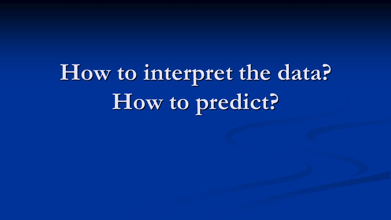 How to interpret the data? How to predict?