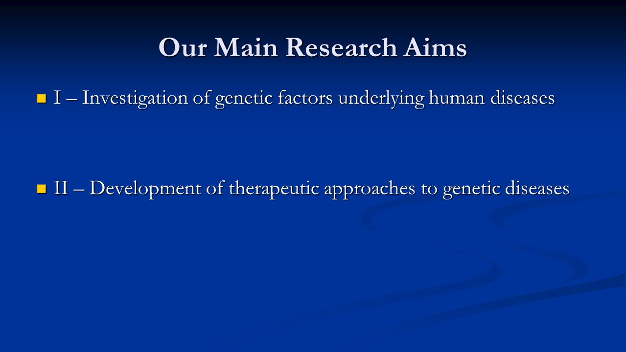 Our Main Research Aims I – Investigation of genetic factors underlying human diseases I – Investigation of genetic factors underlying human diseases II – Development of therapeutic approaches to genetic diseases II – Development of therapeutic approaches to genetic diseases
