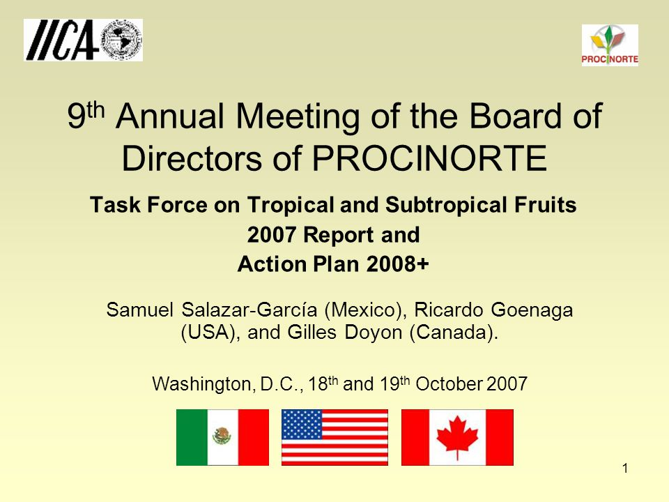 1 9 th Annual Meeting of the Board of Directors of PROCINORTE Task Force on Tropical and Subtropical Fruits 2007 Report and Action Plan 2008+ Samuel Salazar-García (Mexico), Ricardo Goenaga (USA), and Gilles Doyon (Canada).