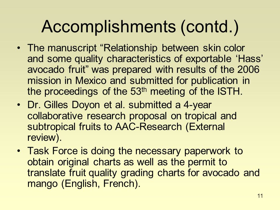 11 Accomplishments (contd.) The manuscript Relationship between skin color and some quality characteristics of exportable 'Hass' avocado fruit was prepared with results of the 2006 mission in Mexico and submitted for publication in the proceedings of the 53 th meeting of the ISTH.