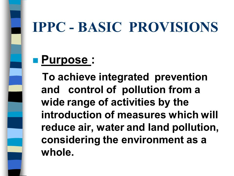 IPPC - BASIC PROVISIONS n Purpose : To achieve integrated prevention and control of pollution from a wide range of activities by the introduction of measures which will reduce air, water and land pollution, considering the environment as a whole.