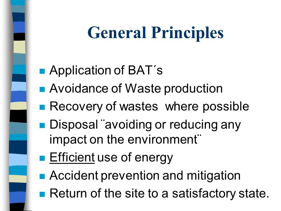 General Principles n Application of BAT´s n Avoidance of Waste production n Recovery of wastes where possible n Disposal ¨avoiding or reducing any impact on the environment¨ n Efficient use of energy n Accident prevention and mitigation n Return of the site to a satisfactory state.