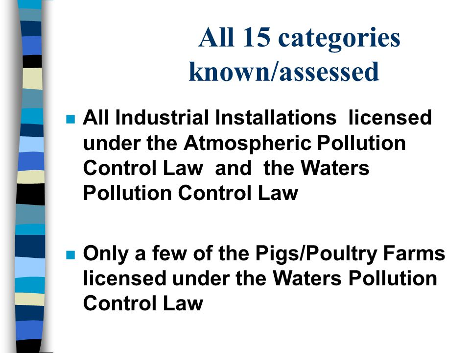 All 15 categories known/assessed n All Industrial Installations licensed under the Atmospheric Pollution Control Law and the Waters Pollution Control Law n Only a few of the Pigs/Poultry Farms licensed under the Waters Pollution Control Law