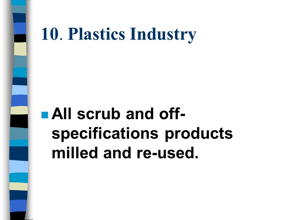 10. Plastics Industry n All scrub and off- specifications products milled and re-used.