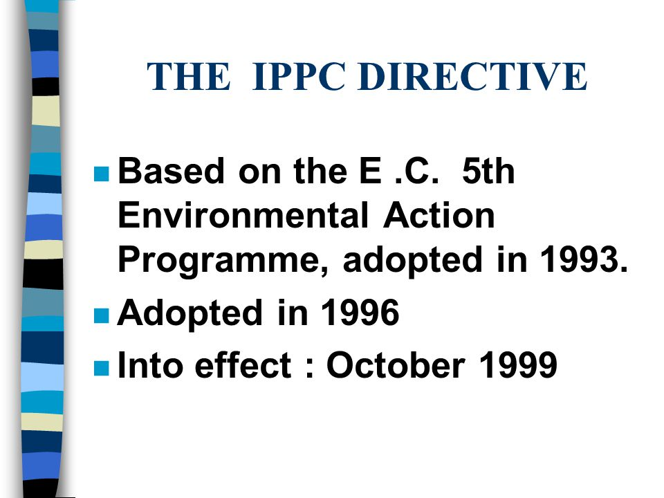 THE IPPC DIRECTIVE n Based on the E.C. 5th Environmental Action Programme, adopted in 1993.